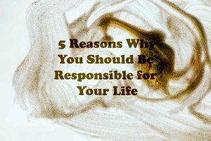 5 Reasons Why You Should Be Responsible For Your Life