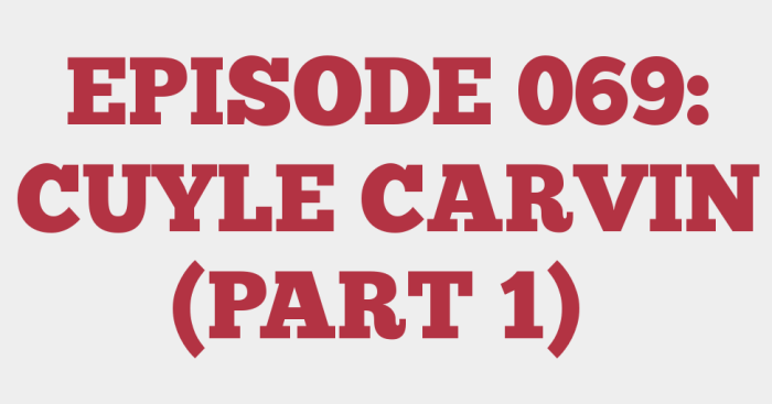 EPISODE 069: CUYLE CARVIN (PART 1)