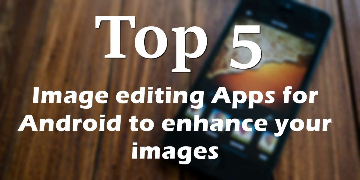 Top 5 Image editing Apps for Android to enhance your images