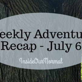 Weekly Adventure Recap July 6- Inside Our Normal