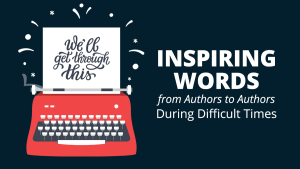 Inspiring Words from Authors to Authors During Difficult Times