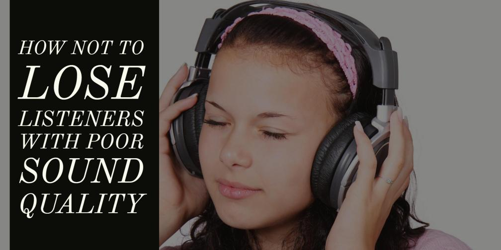 How Not to Lose Listeners With Poor Sound Quality