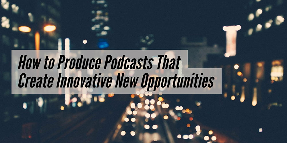 How to Produce Podcasts That Create Innovative New Opportunities