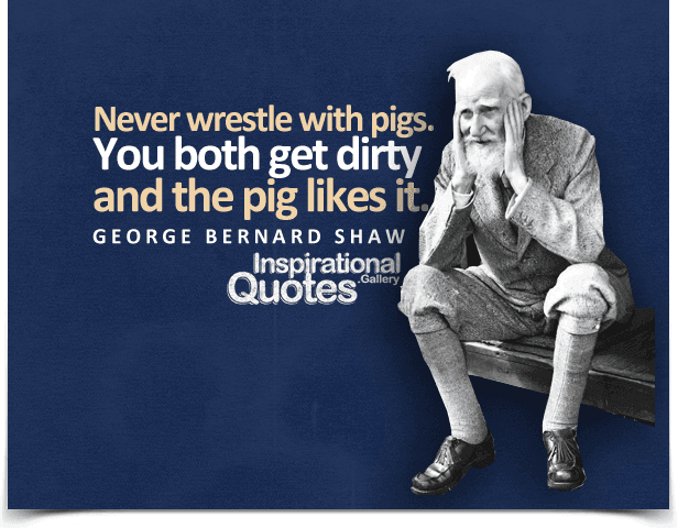 https://i2.wp.com/inspirationalquotes.gallery/wp-content/uploads/George-Bernard-Shaw-Never-wrestle-with-pigs.-You-both-get-dirty-and-the-pig-likes-it.png