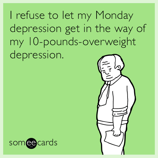 i-refuse-to-let-my-monday-depression-get-in-the-way-of-my-10poundsoverweight-depression-63K