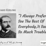 Positive Quotes : Rudyard Kipling : I Always Prefer To See The Best Of Everybody,It Saves So Much Trouble