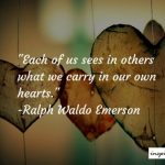 Each One Of Us Sees In Others What We Carry In Our Own Hearts – Ralph Waldo Emerson Quote