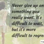 It's Difficult To Wait, But It's More Difficult To Regret – Never Give Up!