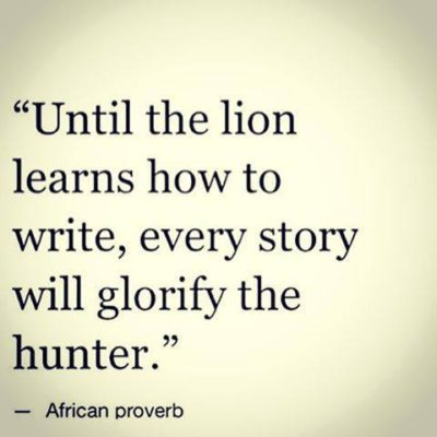 Until The Lion Learns How To Write Every Story Will Glorify The