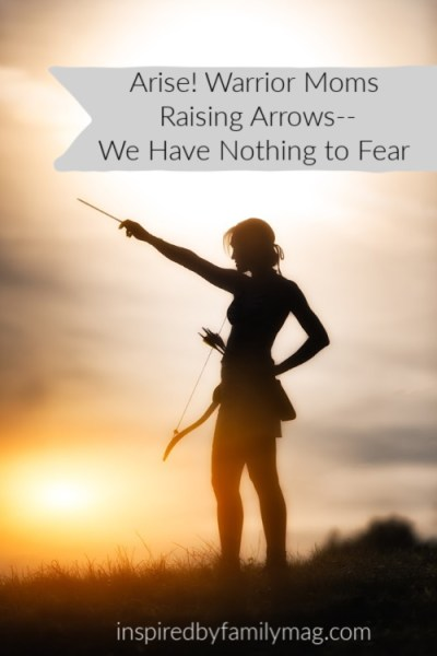 Arise! Warrior Mamas Raising Arrows–Fear Not!