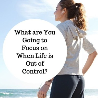 What are You Going to Focus on When Life is Out of Control?