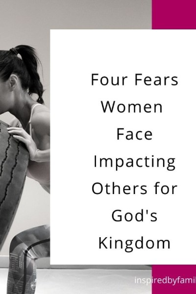 The Four Fears Women Face When Impacting Others for His Kingdom