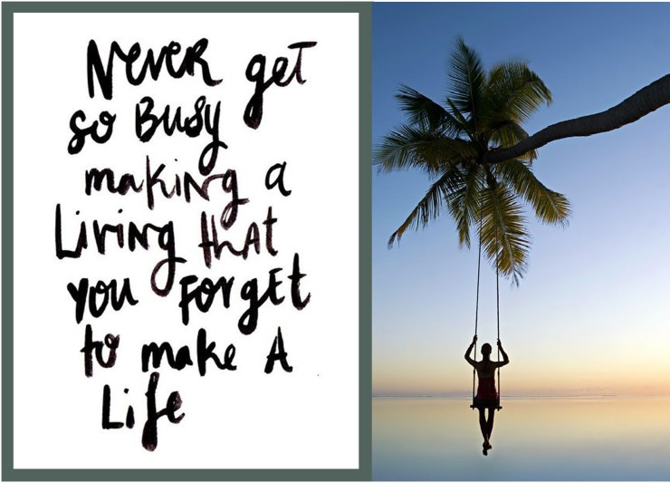 Slow Never get so busy making a living that you forget to make a life