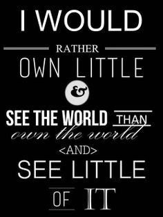 I would rather own little and see the world, than own the world and see little of it