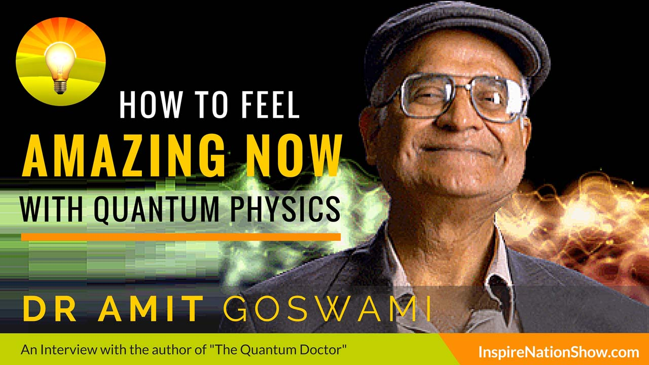Dr Amit Goswami-Inspire-Nation-Show-podcast-the-quantum-doctor-alternative-medicine-health-physics-self-aware-universe