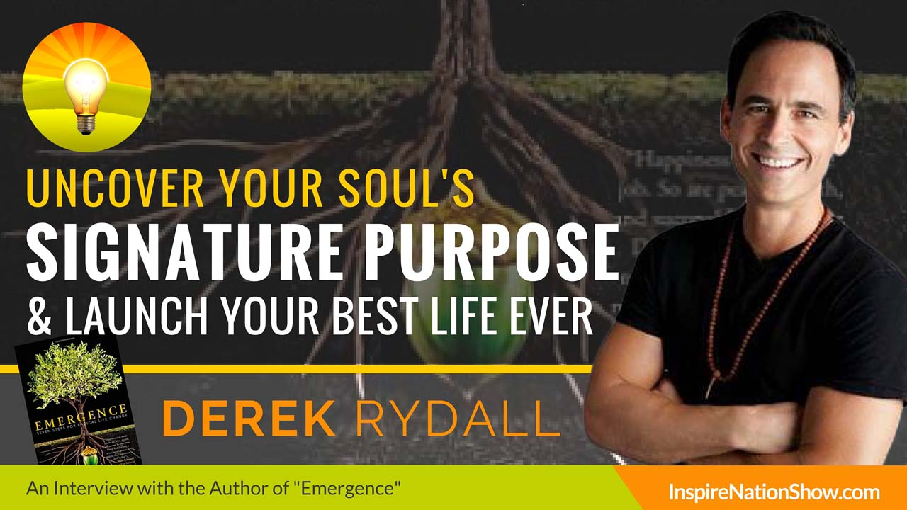 Derek-Rydall-Inspire-Nation-Show-podcast-uncover-your-soul-signature-purpose-launch-your-best-life-ever-law-of-emergence-spiritual-self-help