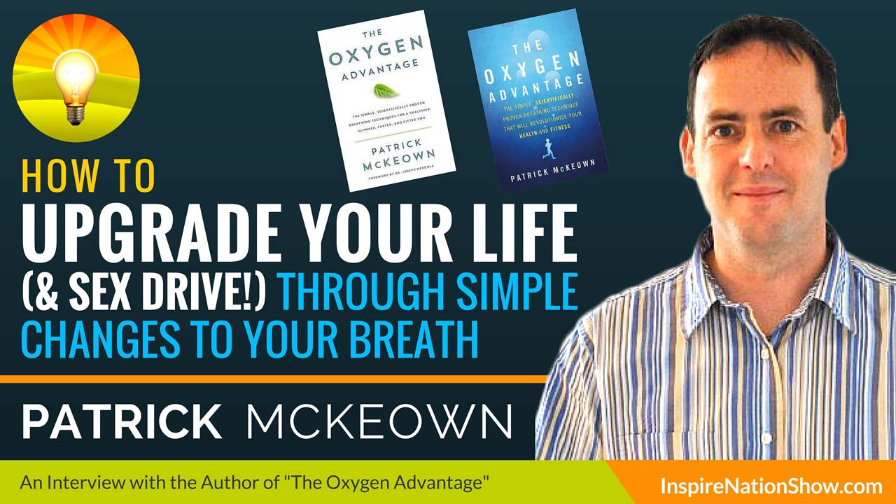 Patrick-McKeown-Inspire-Nation-Show-podcast-how-to-upgrade-your-life-sex-drive-through-simple-changes-to-your-breath-the-oxygen-advantage
