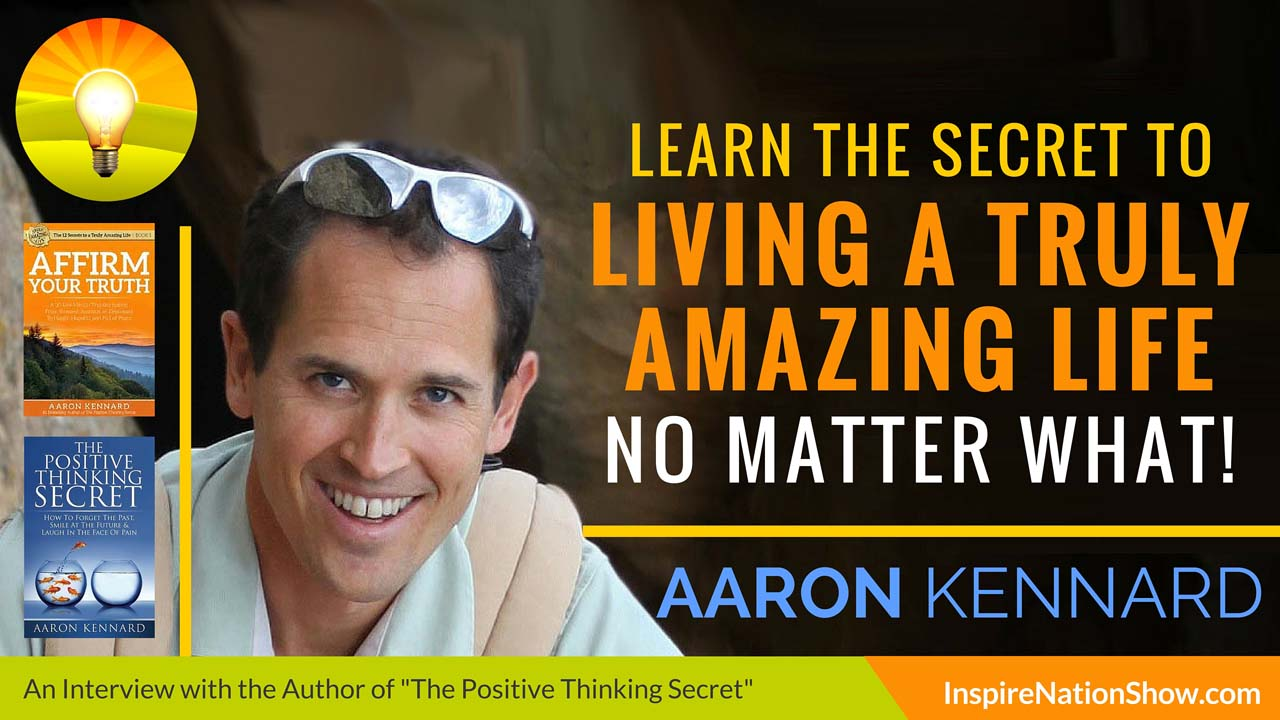 Aaron-Kennard-Inspire-Nation-Show-podcast-the-positive-thinking-secret-affirm-your-truth-how-to-live-truly-amazing-life-show-self-help