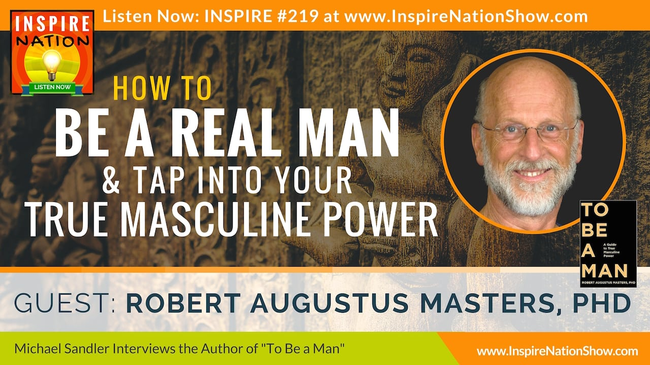 Listen to Michael Sandler's interview with Robert Augustus Masters on how to be a REAL man!