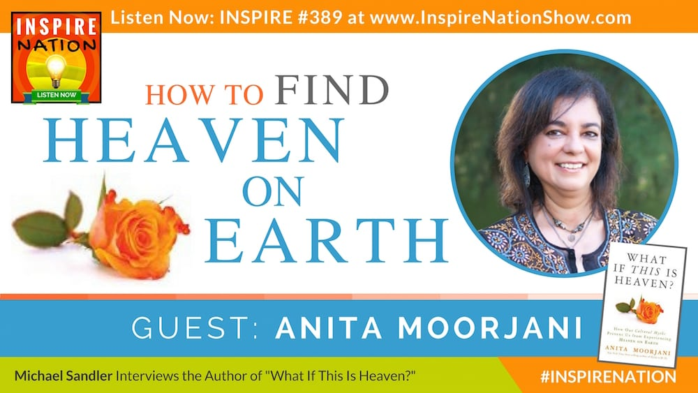 Michael Sandler interviews Anita Moorjani on her near death experience and her new book, What If This Is Heaven?