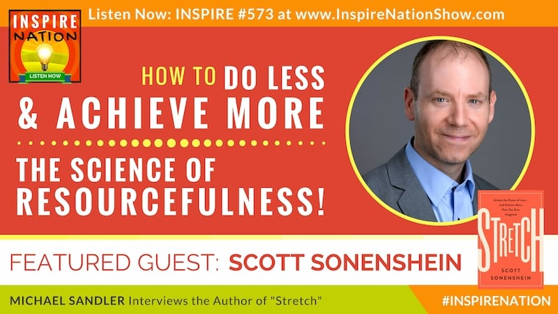 Michael Sandler interviews Scott Sonenshein on the power of doing less to achieve more than you ever imagined - the science of resourcefulness!