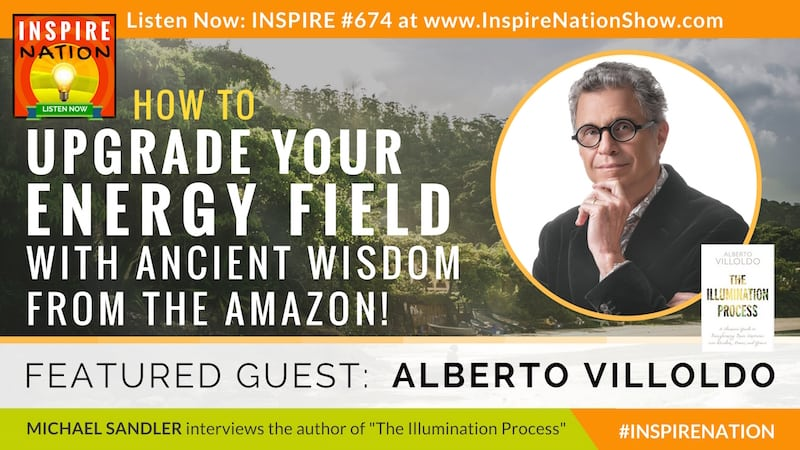 Michael Sandler interviews Alberto Villoldo on The Illumination Process & upgrading your energy fields with ancient wisdom from the Amazon!