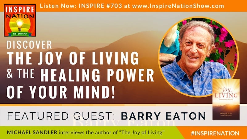 Michael Sandler interviews Barry Eaton on The Joy of Living! and healing with the power of your mind.