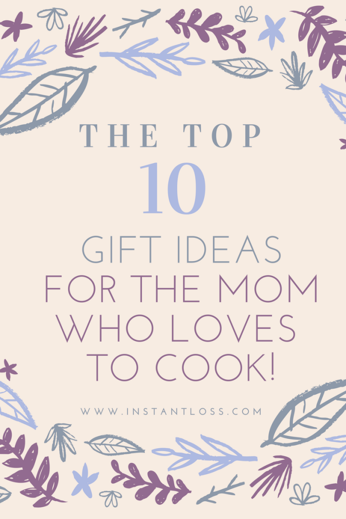 The top ten gift ideas for the mom who loves to cook! instantloss.com