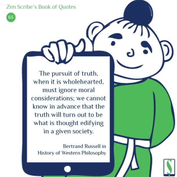 The pursuit of truth, when it is wholehearted, must ignore moral considerations; we cannot know in advance that the truth will turn out to be what is thought edifying in a given society.