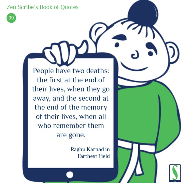 People have two deaths: the first at the end of their lives, when they go away, and the second at the end of the memory of their lives, when all who remember them are gone.