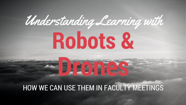 Robots and Drones in Faculty Meetings: What They Teach About Learning
