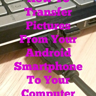 How To Transfer Pictures From Your Android Phone To Your Computer