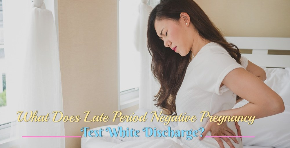 What Does Late Period Negative Pregnancy Test White Discharge?