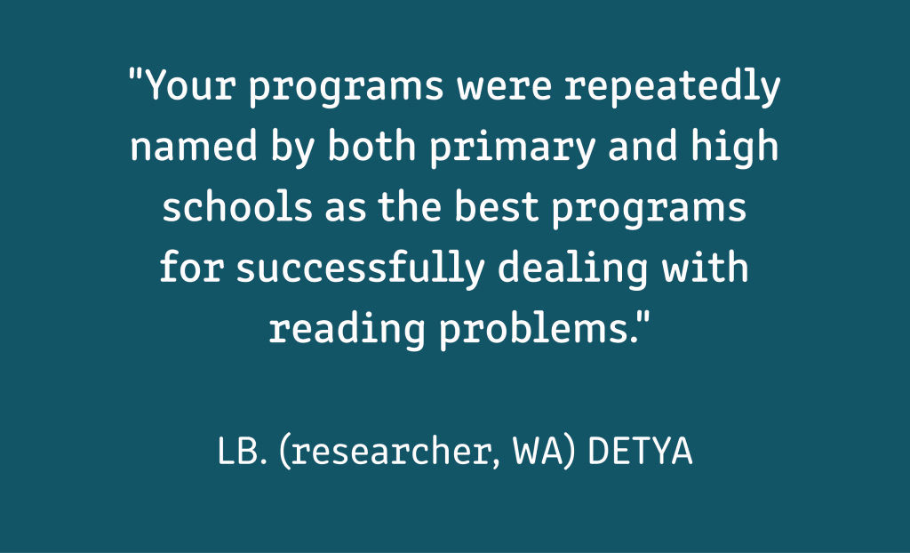 """A testimonial which reads: """"""""""""Your programs were repeatedly named by both primary and high schools as the best programs for successfully dealing with reading problems."""" LB. (researcher, WA) DETYA  White text on a mid-blue background"""