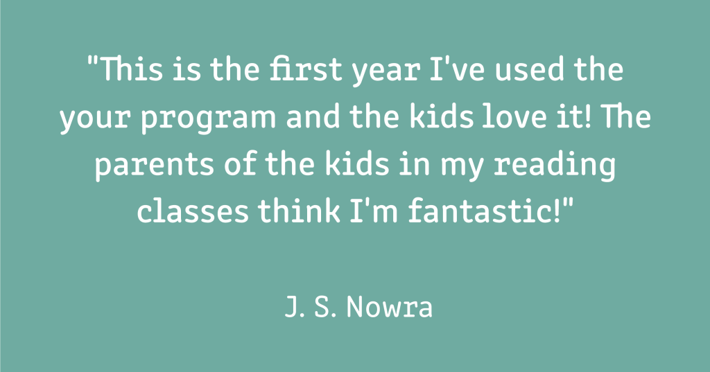 """A testimonial which reads: """"""""This is the first year I've used the program and the kids love it! The parents of the kids in my reading classes think I'm fantastic!"""" (J. S. Nowra)""""  White text on a light blue-green background."""