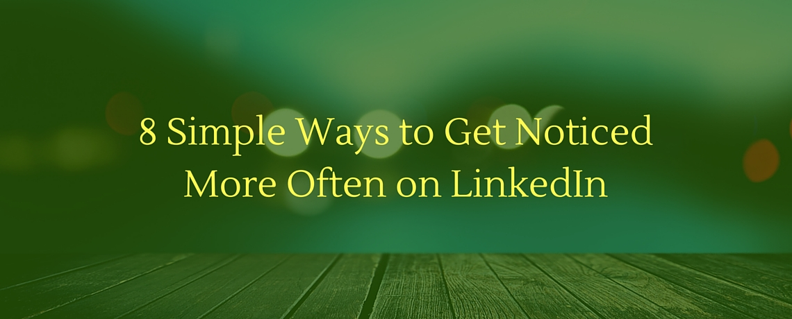 8 Simple Ways to Get Noticed More Often on LinkedIn