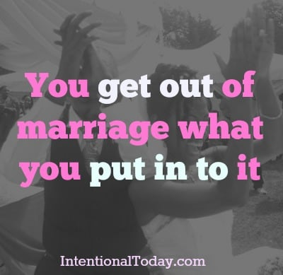 You get out of marriage what you put into it. Make usre you are planting the right seeds!