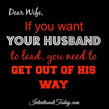 If you want your husband to lead, get out of his way