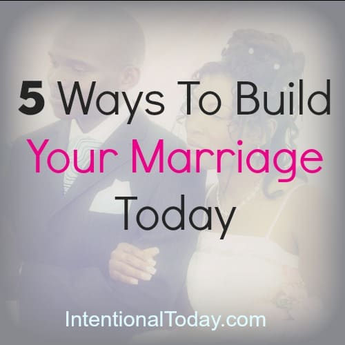 5 Ways To Build Your Marriage Today.