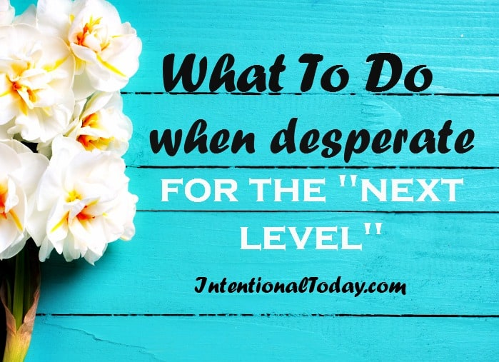 What to do when desperate for the next level; tips on how to stir your faith