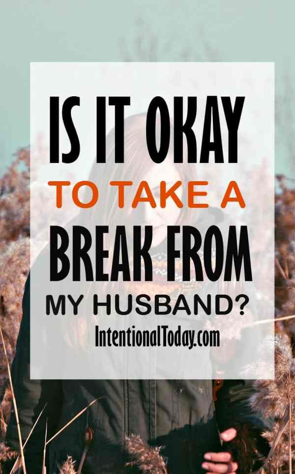 Is it okay to take a break from marriage, my husband?