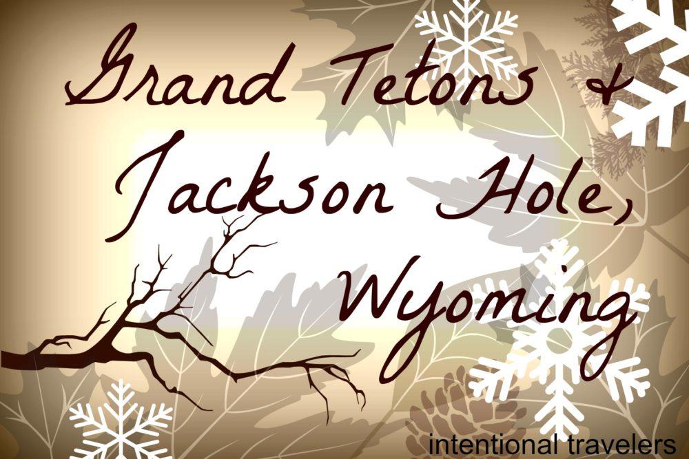 Jackson Hole & Grand Tetons | Intentional Travelers blog