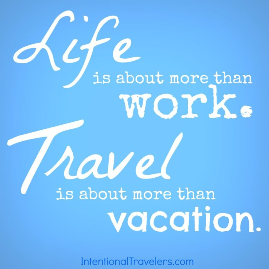 """""""Life is about more than work. Travel is about more than vacation."""" Travel Quote 