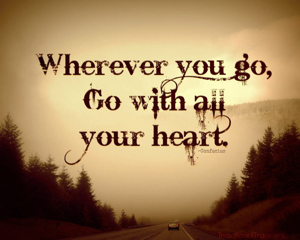 """""""Wherever you go, go with all your heart."""" Travel Quote"""