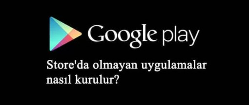 Google Play Store'da olmayan uygulamalar nasıl kurulur?