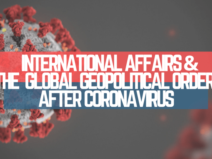 International Affairs & the Global Geopolitical Order after Coronavirus
