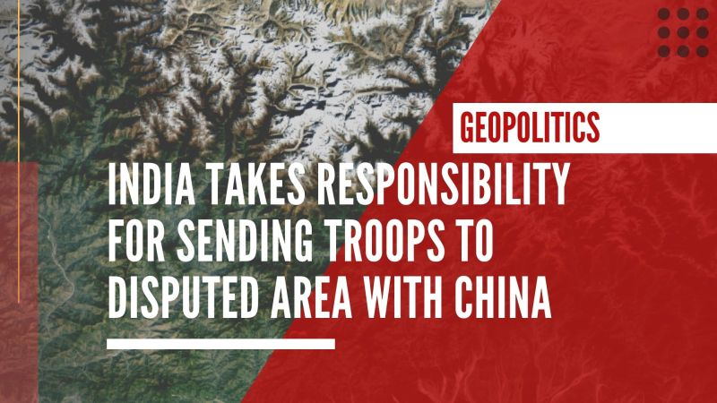 India takes responsibility for sending troops to disputed area with China