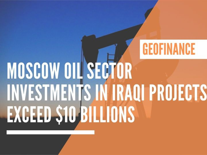 Moscow oil sector investments in Iraqi projects exceed $10 Billions