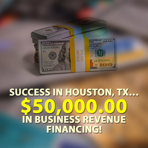 Success in Houston, TX… $50,000.00 in Business Revenue financing!