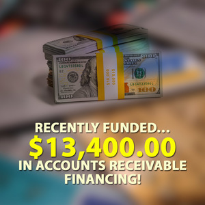 Recently funded… $13,400.00 in Accounts Receivable financing!